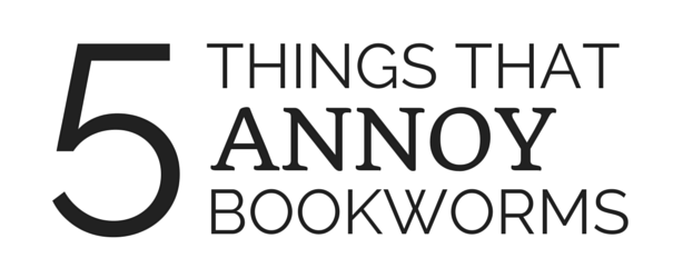 5 THINGS THAT ANNOY BOOKWORMS
