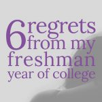 6 Regrets from my Freshman Year of College